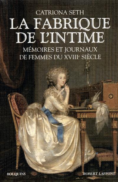 LA FABRIQUE DE L'INTIME MEMOIRES ET JOURNAUX DE FEMMES DU XVIIIE SIECLE...