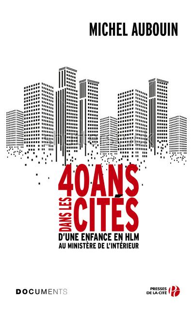 40 ANS DANS LES CITES - D'UNE ENFANCE EN HLM AU MINISTERE DE L'INTERIEUR