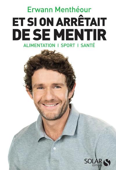 ET SI ON ARRETAIT DE SE MENTIR - ALIMENTATION, SPORT, SANTE