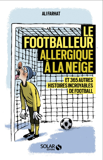 LE FOOTBALLEUR ALLERGIQUE A LA NEIGE - ET 365 AUTRES HISTOIRES EXTRAORDINAIRES DE FOOTBALL