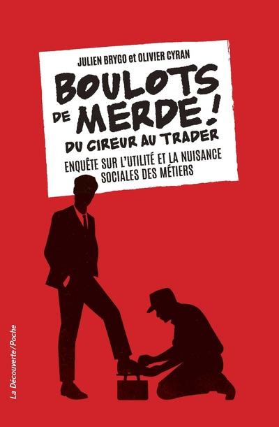 BOULOTS DE MERDE ! - DU CIREUR AU TRADER. ENQUETE SUR L'UTILITE ET LA NUISANCE SOCIALES DES METIERS