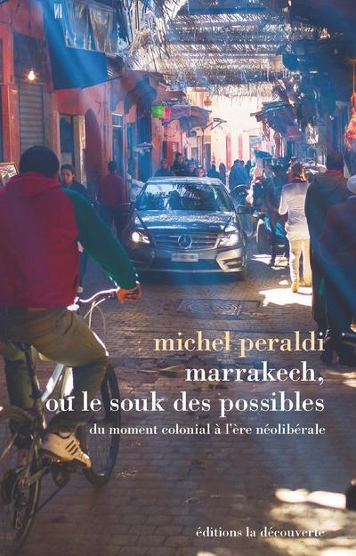 MARRAKECH, OU LE SOUK DES POSSIBLES - DU MOMENT COLONIAL A L'ERE NEOLIBERALE