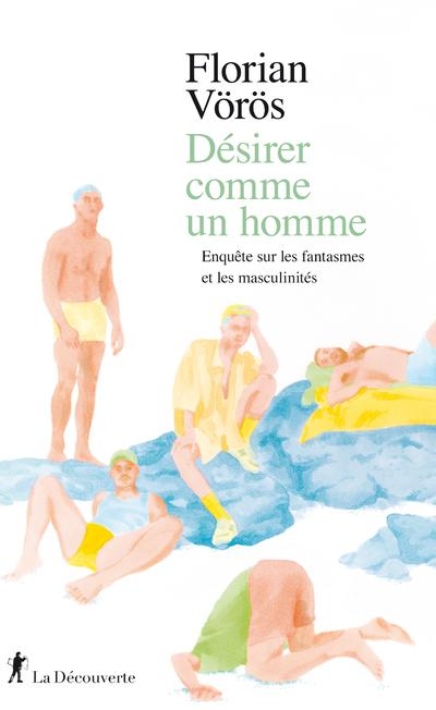 DESIRER COMME UN HOMME - ENQUETE SUR LES FANTASMESET LES MASCULINITES