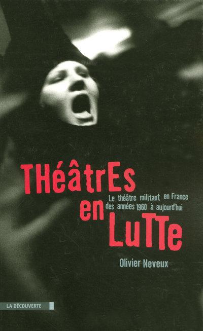 THEATRES EN LUTTE - LE THEATRE MILITANT EN FRANCE DES ANNEES 1960 A AUJOURD'HUI