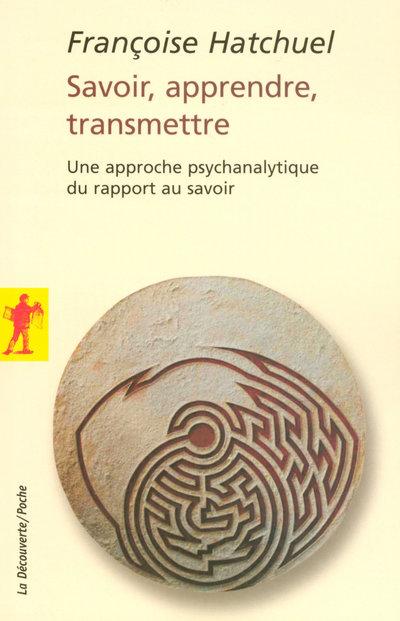 SAVOIR, APPRENDRE, TRANSMETTRE - UNE APPROCHE PSYCHANALYTIQUE DU RAPPORT AU SAVOIR