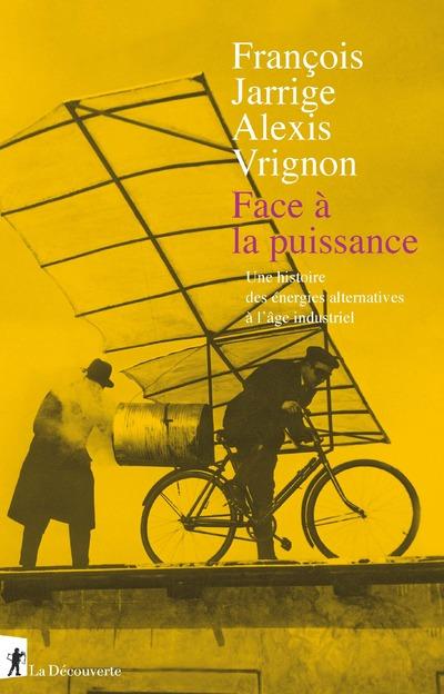 FACE A LA PUISSANCE - UNE HISTOIRE DES ENERGIES ALTERNATIVES A L'AGE INDUSTRIEL