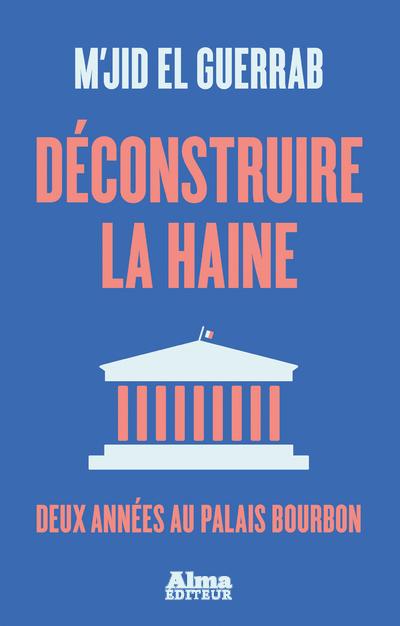 DECONSTRUIRE LA HAINE - DEUX ANNEES AU PALAIS BOURBON