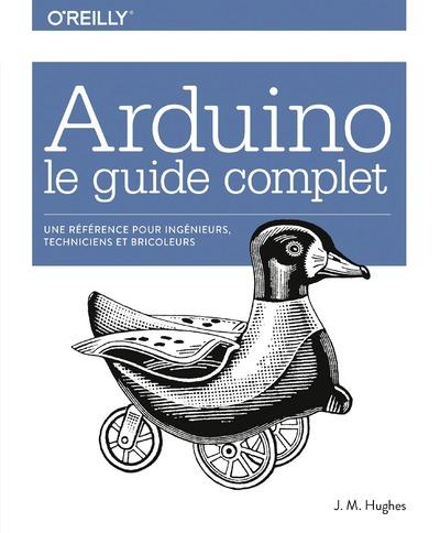 ARDUINO LE GUIDE COMPLET - UNE REFERENCE POUR INGENIEURS, TECHNICIENS ET BRICOLEURS