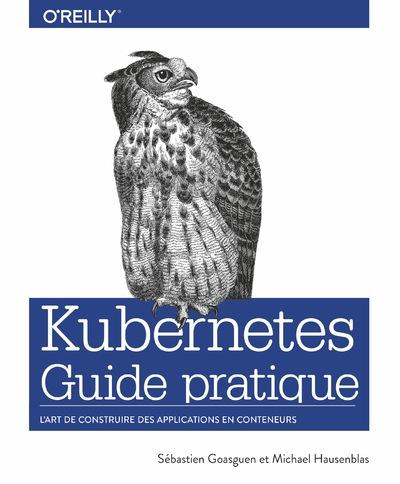 KUBERNETES GUIDE PRATIQUE - L'ART DE CONSTRUIRE DES APPLICATIONS EN CONTENEURS