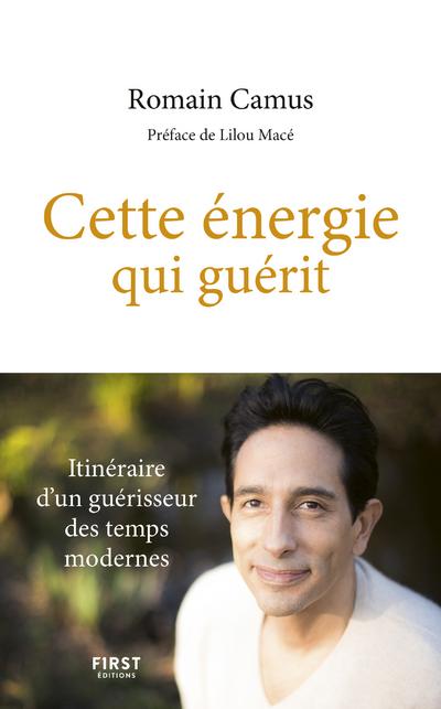 CETTE ENERGIE QUI GUERIT - ITINERAIRE D'UN GUERISSEUR DES TEMPS MODERNES