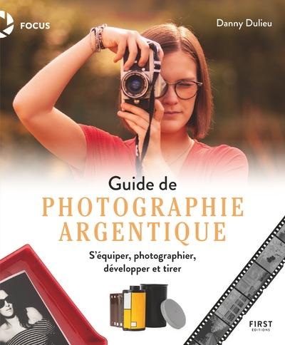 GUIDE DE PHOTOGRAPHIE ARGENTIQUE - S'EQUIPER, PHOTOGRAPHIER, DEVELOPPER ET TIRER