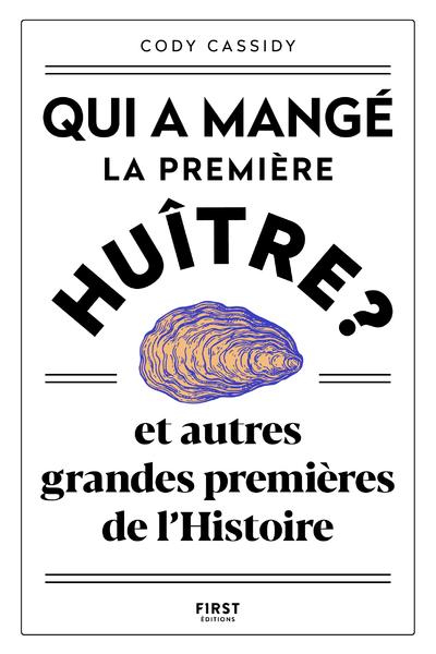 QUI A MANGE LA PREMIERE HUITRE ? - ET AUTRES GRANDES PREMIERES DE L'HISTOIRE