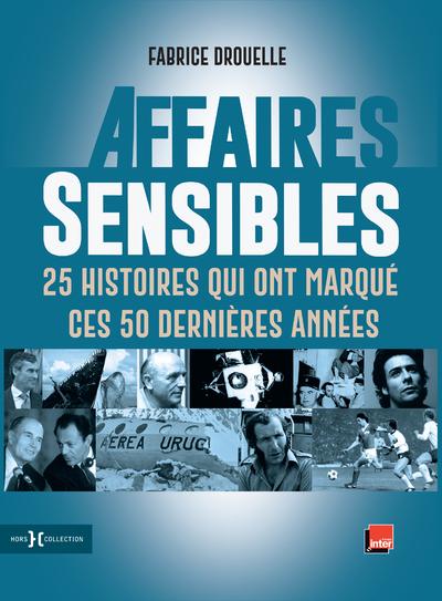 AFFAIRES SENSIBLES - 25 HISTOIRES QUI ONT MARQUE CES 50 DERNIERES ANNEES