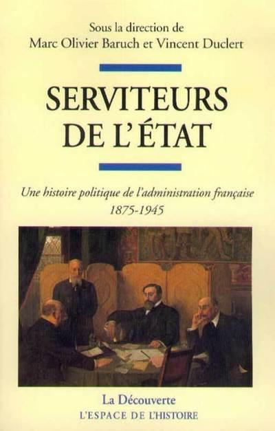SERVITEURS DE L'ETAT - UNE HISTOIRE POLITIQUE DE L'ADMNISTRATION FRANCAISE 1875-1945