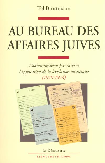 AU BUREAU DES AFFAIRES JUIVES - ADMINISTRATION FRANCAISE ET APPLICATION DE LA LEGISLATION ANTISEMITE