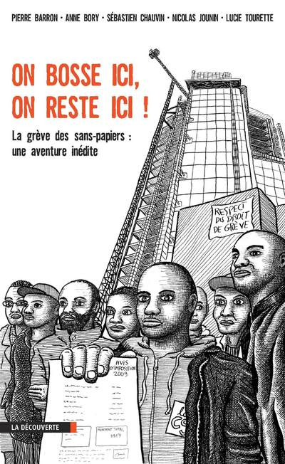 ON BOSSE ICI, ON RESTE ICI ! - LA GREVE DES SANS PAPIERS : UNE AVENTURE INEDITE