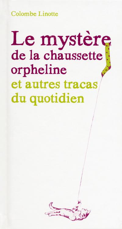 LE MYSTERE DE LA CHAUSSETTE ORPHELINE ET AUTRES TRACAS DU QUOTIDIEN