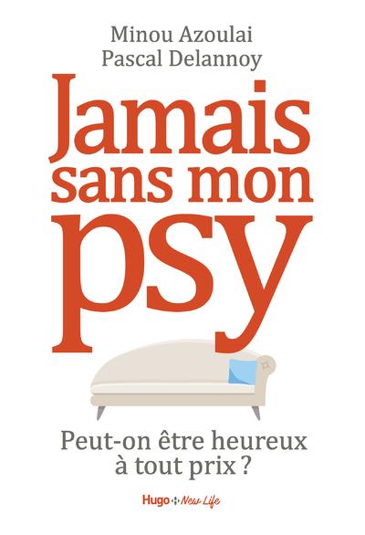 JAMAIS SANS MON PSY - PEUT-ON ETRE HEUREUX A TOUT PRIX ?