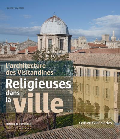 L'ARCHITECTURE DES VISITANDINES. RELIGIEUSES DANS LA VILLE XVIIE ET XVIIIE SIÈCLES