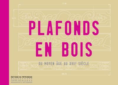 PLAFONDS EN BOIS. DU MOYEN-ÂGE AU XVIIE SIÉCLE
