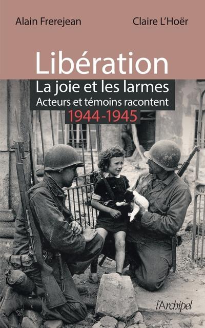 LIBERATION : LA JOIE ET LES LARMES - ACTEURS ET TEMOINS RACONTENT (1944-1945)