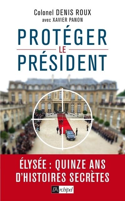 PROTEGEZ LE PRESIDENT ! - QUINZE ANS D'HISTOIRES SECCRETES