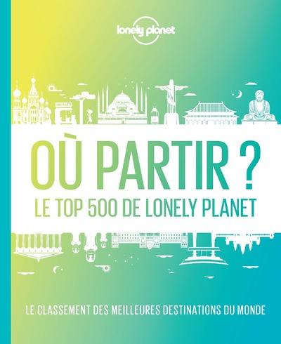 OU PARTIR ? 2ED - LE TOP 500 DE LONELY PLANET