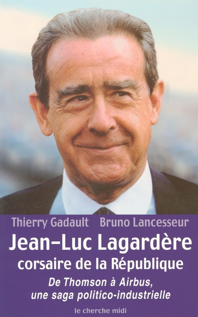 JEAN-LUC LAGARDERE, CORSAIRE DE LA REPUBLIQUE DE THOMSON A AIRBUS, UNE SAGA POLITICO-INDUSTRIELLE