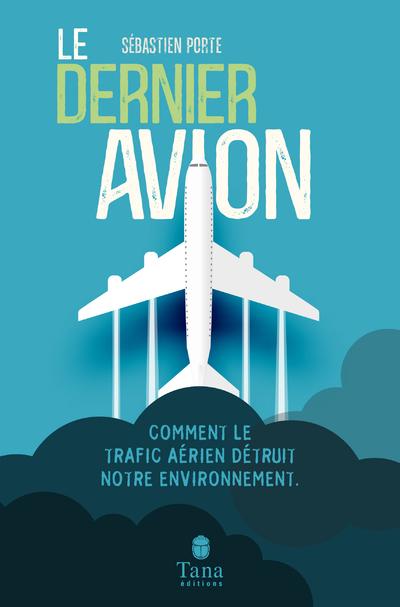 LE DERNIER AVION - COMMENT LE TRAFIC AERIEN DETRUIT NOTRE ENVIRONNEMENT